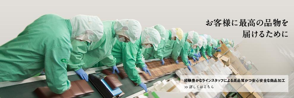 お客様に最高の品物を届けるために 経験豊かなラインスタッフによる高品質かつ安心安全な商品加工